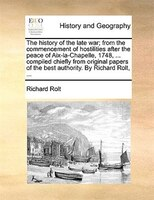 The History Of The Late War; From The Commencement Of Hostilities After The Peace Of Aix-la-chapelle, 1748, ... Compiled Chiefly F - Richard Rolt