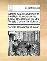 A Letter Humbly Address'd To The Right Honourable The Earl Of Chesterfield. By Mrs. Teresia Constantia Muilman. - Teresia Constantia Muilman