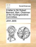 A Letter To Sir Robert Bernard, Bart. Chairman Of The Huntingdonshire Committee. - John Jebb