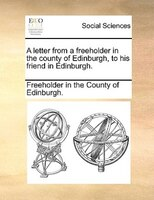 A Letter From A Freeholder In The County Of Edinburgh, To His Friend In Edinburgh. - Freeholder In The County Of Edinburgh.