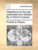 Objections To The War Examined And Refuted. By A Friend To Peace. - Friend To Peace.
