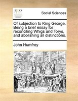 Of Subjection To King George. Being A Brief Essay For Reconciling Whigs And Torys, And Abolishing All Distinctions. - John Humfrey