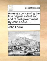 An Essay Concerning The True Original Extent And End Of Civil Government. By John Locke. ... - John Locke