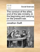 The Conduct Of The Allies, And Of The Late Ministry, In The Beginning And Carrying On The Present War. - Jonathan Swift