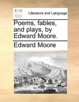 Poems, Fables, And Plays, By Edward Moore.