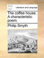 The Coffee House. A Characteristic Poem.