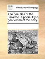 The Beauties Of The Universe. A Poem. By A Gentleman Of The Navy. - See Notes Multiple Contributors