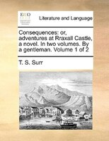 Consequences: Or, Adventures At Rraxall Castle, A Novel. In Two Volumes. By A Gentleman.  Volume 1 Of 2 - T. S. Surr