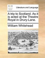 A Trip To Scotland. As It Is Acted At The Theatre Royal In Drury-lane. - William Whitehead