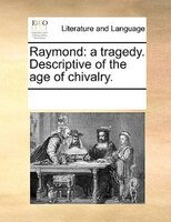 Raymond: A Tragedy. Descriptive Of The Age Of Chivalry. - See Notes Multiple Contributors