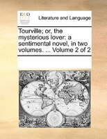 Tourville; Or, The Mysterious Lover: A Sentimental Novel, In Two Volumes. ...  Volume 2 Of 2 - See Notes Multiple Contributors