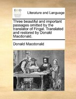 Three Beautiful And Important Passages Omitted By The Translator Of Fingal. Translated And Restored By Donald Macdonald. - Donald Macdonald
