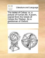 The Tablet Of Cebes: Or, A Picture Of Human Life. A Poem, Copied From The Greek Of Cebes The Theban. By A Gentleman Of O - See Notes Multiple Contributors