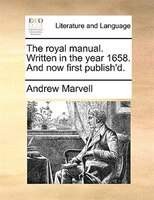 The Royal Manual. Written In The Year 1658. And Now First Publish'd. - Andrew Marvell