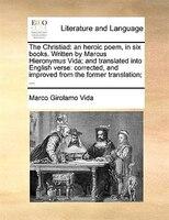 The Christiad: An Heroic Poem, In Six Books. Written By Marcus Hieronymus Vida; And Translated Into English Verse: - Marco Girolamo Vida