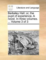 Berkeley Hall: Or, The Pupil Of Experience. A Novel. In Three Volumes. ...  Volume 3 Of 3 - See Notes Multiple Contributors