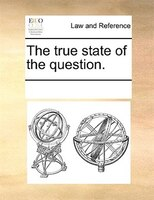 The True State Of The Question. - See Notes Multiple Contributors