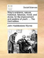 Riley's Emblems, Natural, Historical, Fabulous, Moral, And Divine; For The Improvement And Pastime Of Youth: ... The - John Huddlestone Wynne