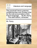 The Practical French Grammar, Containing Plain And Concise Rules For The True Pronunciation Of The French Language. ... By Mr. Por - Mr. Porny