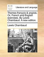 Themes François & Anglois. Or, French And English Exercises. By Lewis Chambaud. A New Edition. - Lewis Chambaud