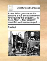 A New Italian Grammar Which Contains A True And Easy Method For Acquiring This Language ... By Ferd. Altieri ... Now Diligently Co - F. Altieri