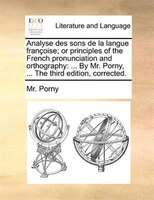 Analyse Des Sons De La Langue Françoise; Or Principles Of The French Pronunciation And Orthography: ... By Mr. Porny, ... The - Mr. Porny
