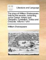 The Plays Of William Shakespeare.  Volume The Seventh, Containing, Julius Caesar.  Antony And Cleopatra. Cymbeline.  Troilus And C - William Shakespeare