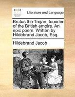 Brutus The Trojan; Founder Of The British Empire. An Epic Poem. Written By Hildebrand Jacob, Esq. - Hildebrand Jacob