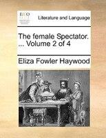 The Female Spectator. ...  Volume 2 Of 4 - Eliza Fowler Haywood