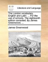The London Vocabulary, English And Latin: ... For The Use Of Schools. The Eighteenth Edition Corrected. By James Greenwood, ... - James Greenwood