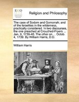 The Case Of Sodom And Gomorrah; And Of The Israelites In The Wilderness, Practically Considered. In Two Discourses, The One Preach - William Harris