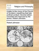 A Letter To The Clergy Of The Church Of Scotland, Respecting Their Late Political Conduct. Second Edition, Corrected And Improved - Robert Johnston
