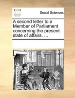 A Second Letter To A Member Of Parliament Concerning The Present State Of Affairs. ... - See Notes Multiple Contributors