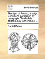 The Dyet Of Poland, A Satyr. Consider'd Paragraph By Paragraph. To Which Is Added A Key To The Whole, ... - Daniel Defoe
