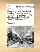 Plutarch's Lives. Translated From The Greek, By Several Hands. In Five Volumes. ... To Which Is Prefixt The Life Of - Plutarch.