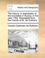The History, Or Anecdotes, Of The Revolution In Russia, In The Year 1762. Translated From The French Of M. De Rulhiere. - Claude Carloman De Rulhière
