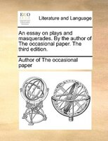 An Essay On Plays And Masquerades. By The Author Of The Occasional Paper. The Third Edition. - Author Of The Occasional Paper