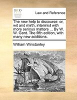 The New Help To Discourse: Or, Wit And Mirth, Intermixt With More Serious Matters ... By W. W. Gent. The Fifth Edition, With M - William Winstanley