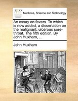 An Essay On Fevers. To Which Is Now Added, A Dissertation On The Malignant, Ulcerous Sore-throat. The Fifth Edition. By John Huxha - John Huxham