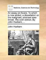An Essay On Fevers. To Which Is Now Added, A Dissertation On The Malignant, Ulcerous Sore-throat. The Sixth Edition. By John Huxha - John Huxham