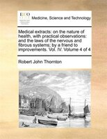 Medical Extracts: On The Nature Of Health, With Practical Observations: And The Laws Of The Nervous And Fibrous Syste - Robert John Thornton