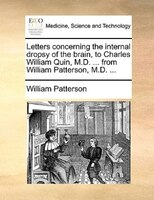 Letters Concerning The Internal Dropsy Of The Brain, To Charles William Quin, M.d. ... From William Patterson, M.d. ... - William Patterson