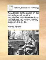 An Address To The Public On The Advantages Of Vaccine Inoculation: With The Objections To It Refuted. By Henry Jenner, Surgeon, F. - Henry Jenner
