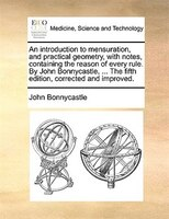 An Introduction To Mensuration, And Practical Geometry, With Notes, Containing The Reason Of Every Rule. By John Bonnycastle, ... - John Bonnycastle