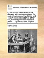 Observations Upon The Venereal Disease, With Some Remarks On The Cure Of Barrenness, Impotence, And Certain Disorders Incident To - Martin Bree