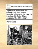 A Practical Treatise On The Gonorrhoea, And On The Superior Efficacy Of The Cure By Injection. By Peter Clare, Surgeon. The Fifth - Peter Clare