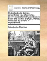 Medical Extracts. Being A Concentrated View Of Some Late Discoveries In Chemistry, And The New Theory And Practice Of Physic, Ther - Robert John Thornton