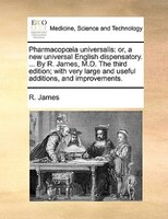 Pharmacopoia Universalis: Or, A New Universal English Dispensatory. ... By R. James, M.d. The Third Edition; With Very Large - R. James
