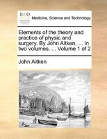 Elements Of The Theory And Practice Of Physic And Surgery. By John Aitken, ... In Two Volumes. ...  Volume 1 Of 2 - John Aitken