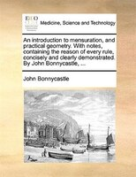 An Introduction To Mensuration, And Practical Geometry. With Notes, Containing The Reason Of Every Rule, Concisely And Clearly Dem - John Bonnycastle